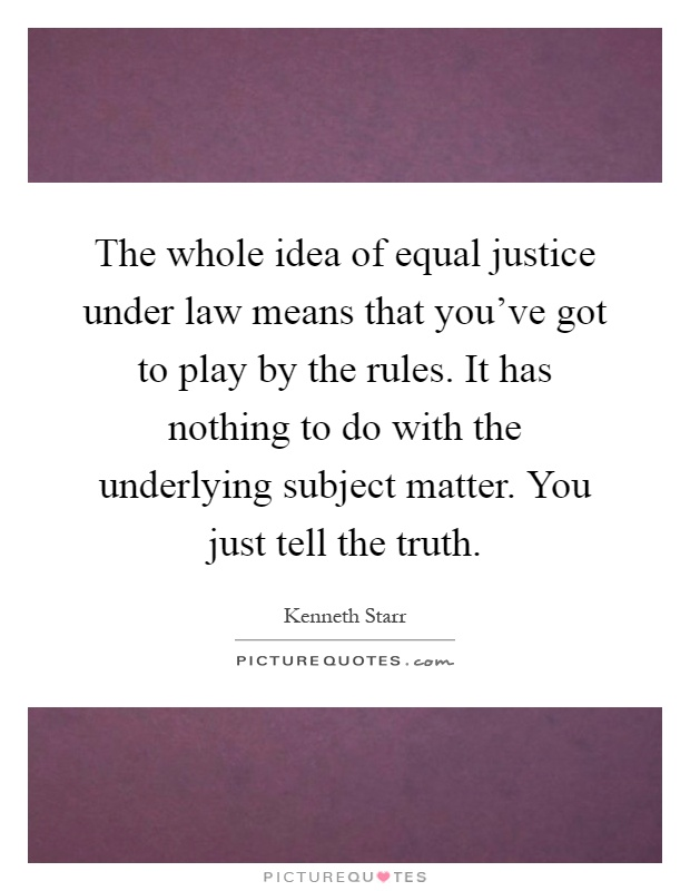 The whole idea of equal justice under law means that you've got to play by the rules. It has nothing to do with the underlying subject matter. You just tell the truth Picture Quote #1