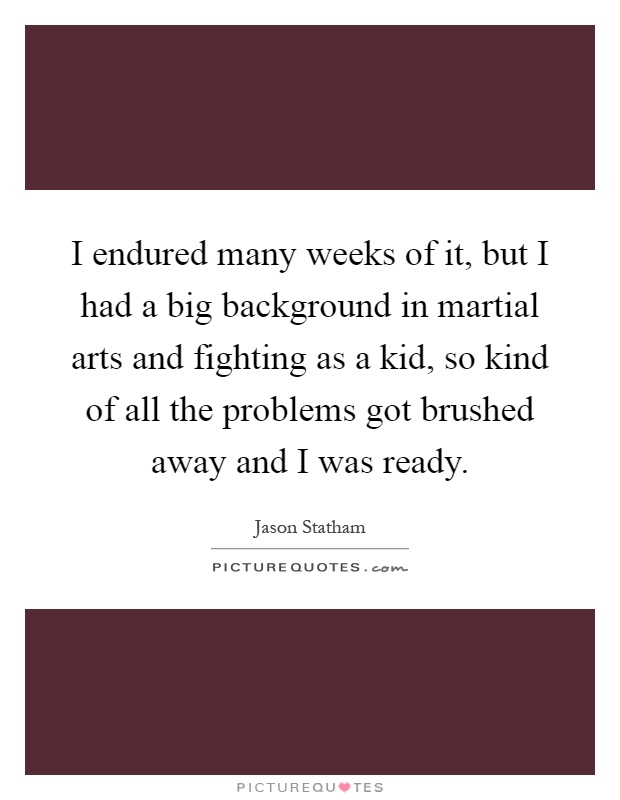 I endured many weeks of it, but I had a big background in martial arts and fighting as a kid, so kind of all the problems got brushed away and I was ready Picture Quote #1