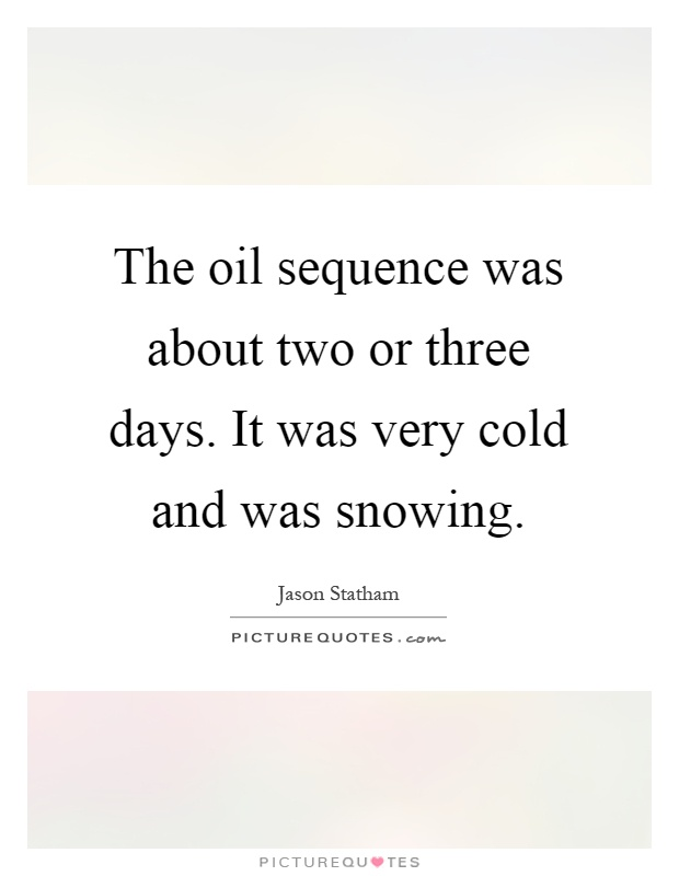 The oil sequence was about two or three days. It was very cold and was snowing Picture Quote #1