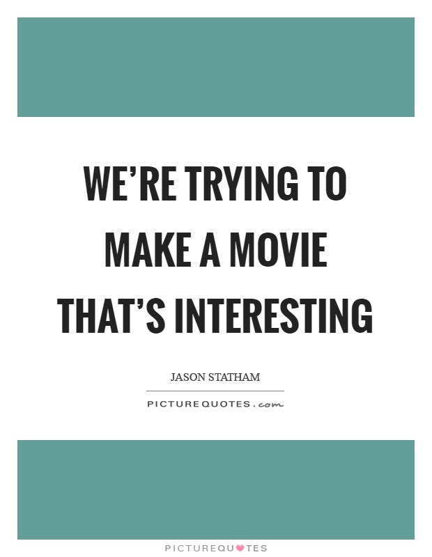 We're trying to make a movie that's interesting Picture Quote #1