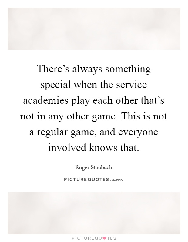 There's always something special when the service academies play each other that's not in any other game. This is not a regular game, and everyone involved knows that Picture Quote #1