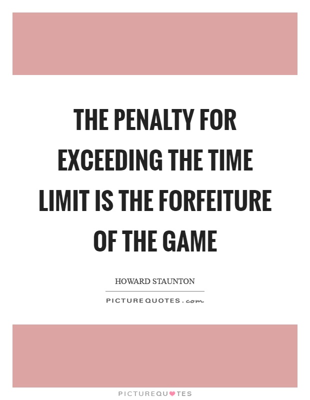 The penalty for exceeding the time limit is the forfeiture of the game Picture Quote #1
