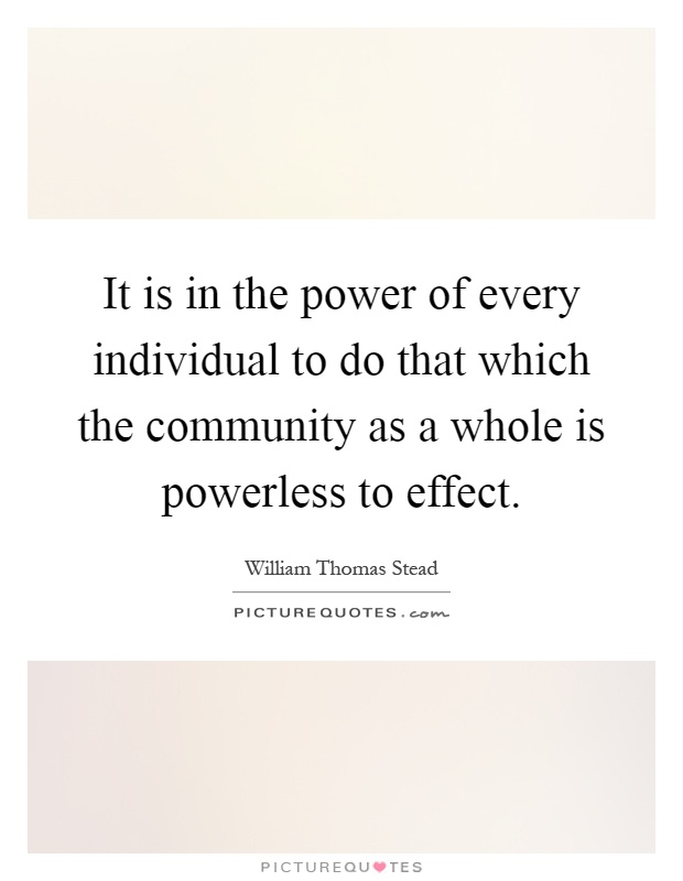 It is in the power of every individual to do that which the community as a whole is powerless to effect Picture Quote #1