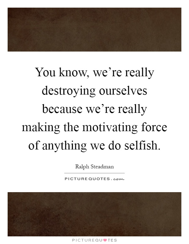 You know, we're really destroying ourselves because we're really making the motivating force of anything we do selfish Picture Quote #1