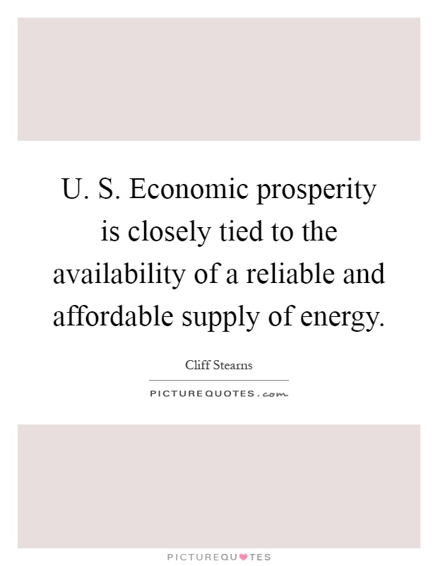U. S. Economic prosperity is closely tied to the availability of a reliable and affordable supply of energy Picture Quote #1