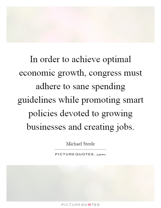 In order to achieve optimal economic growth, congress must adhere to sane spending guidelines while promoting smart policies devoted to growing businesses and creating jobs Picture Quote #1