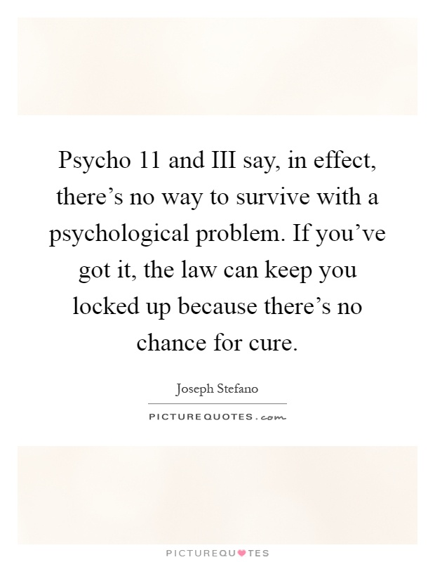 Psycho 11 and III say, in effect, there's no way to survive with a psychological problem. If you've got it, the law can keep you locked up because there's no chance for cure Picture Quote #1
