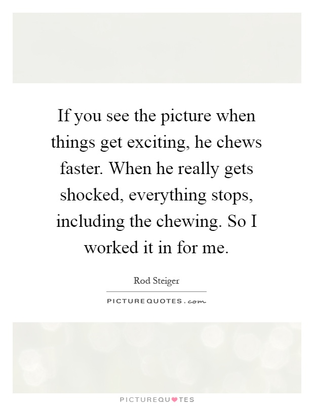 If you see the picture when things get exciting, he chews faster. When he really gets shocked, everything stops, including the chewing. So I worked it in for me Picture Quote #1