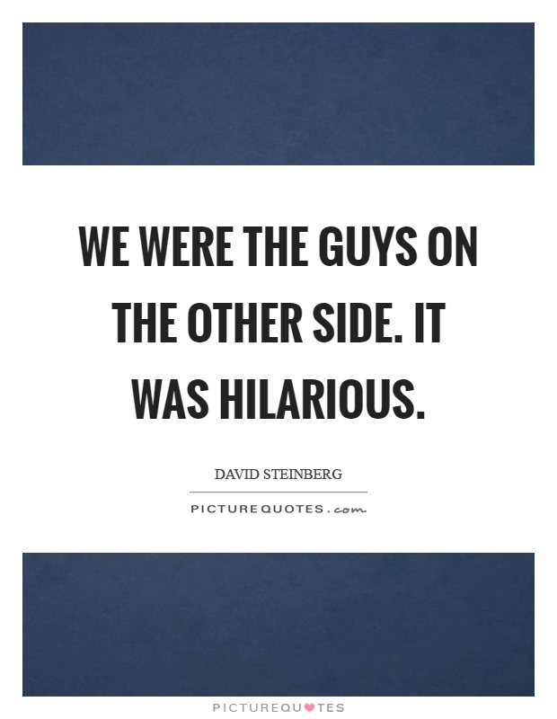 We were the guys on the other side. It was hilarious Picture Quote #1