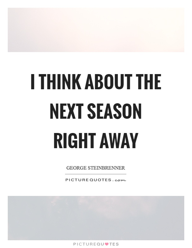 I think about the next season right away Picture Quote #1