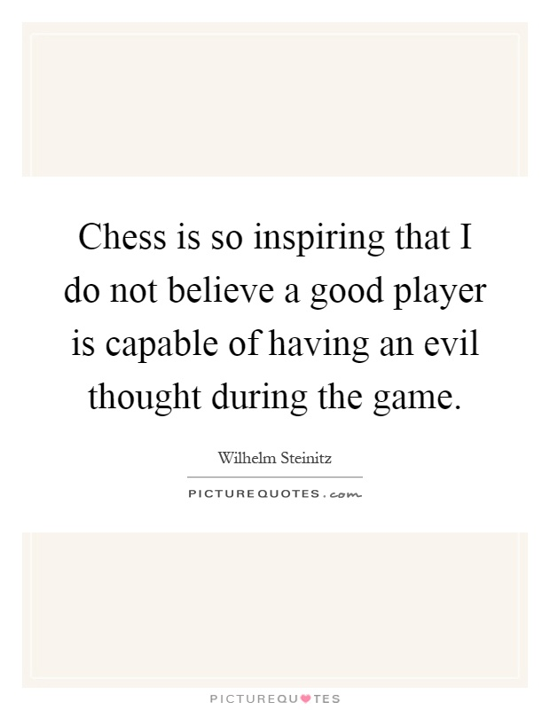 Chess is so inspiring that I do not believe a good player is capable of having an evil thought during the game Picture Quote #1