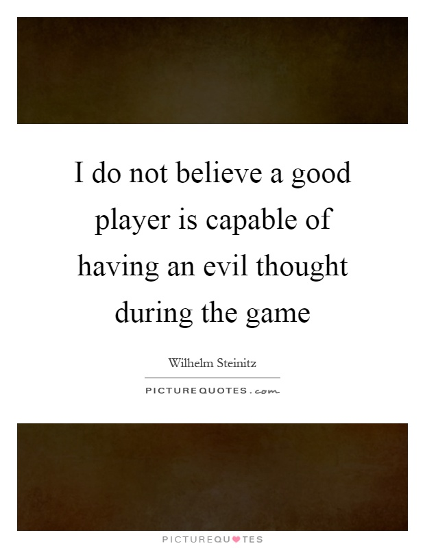 I do not believe a good player is capable of having an evil thought during the game Picture Quote #1