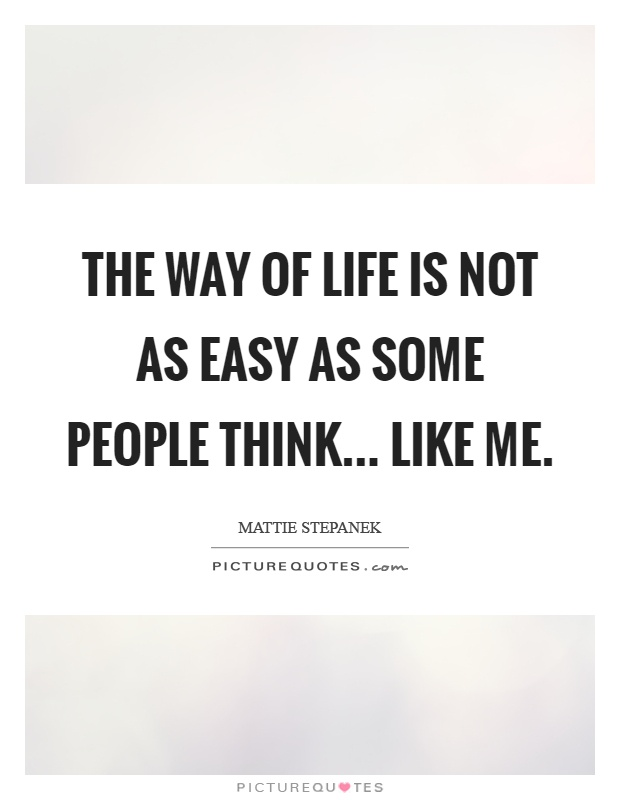 The way of life is not as easy as some people think... Like me Picture Quote #1