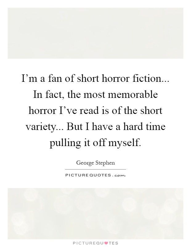 I'm a fan of short horror fiction... In fact, the most memorable horror I've read is of the short variety... But I have a hard time pulling it off myself Picture Quote #1