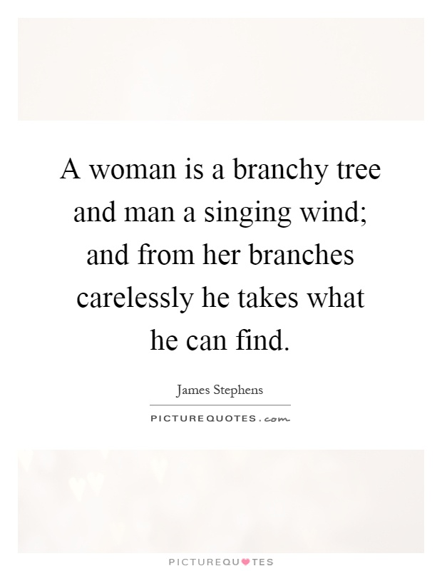 A woman is a branchy tree and man a singing wind; and from her branches carelessly he takes what he can find Picture Quote #1