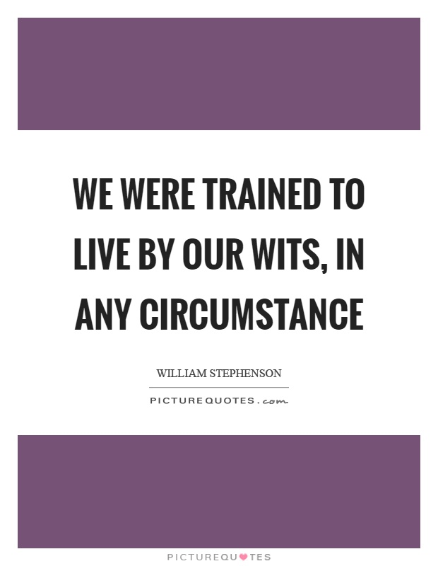 We were trained to live by our wits, in any circumstance Picture Quote #1