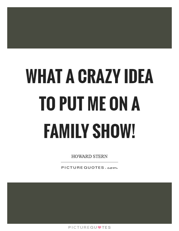 What a crazy idea to put me on a family show! Picture Quote #1