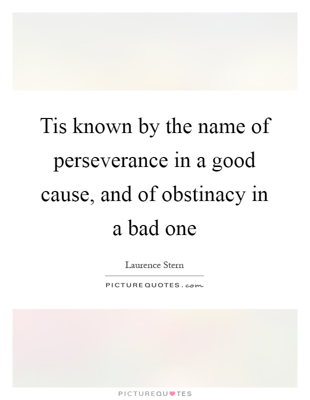 Tis known by the name of perseverance in a good cause, and of obstinacy in a bad one Picture Quote #1