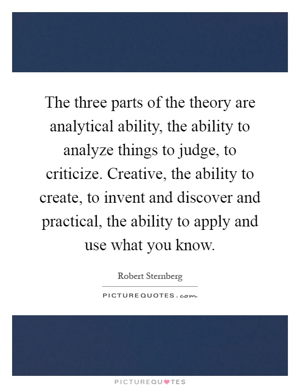 The three parts of the theory are analytical ability, the ability to analyze things to judge, to criticize. Creative, the ability to create, to invent and discover and practical, the ability to apply and use what you know Picture Quote #1