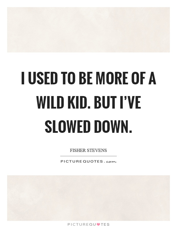 I used to be more of a wild kid. But I've slowed down Picture Quote #1