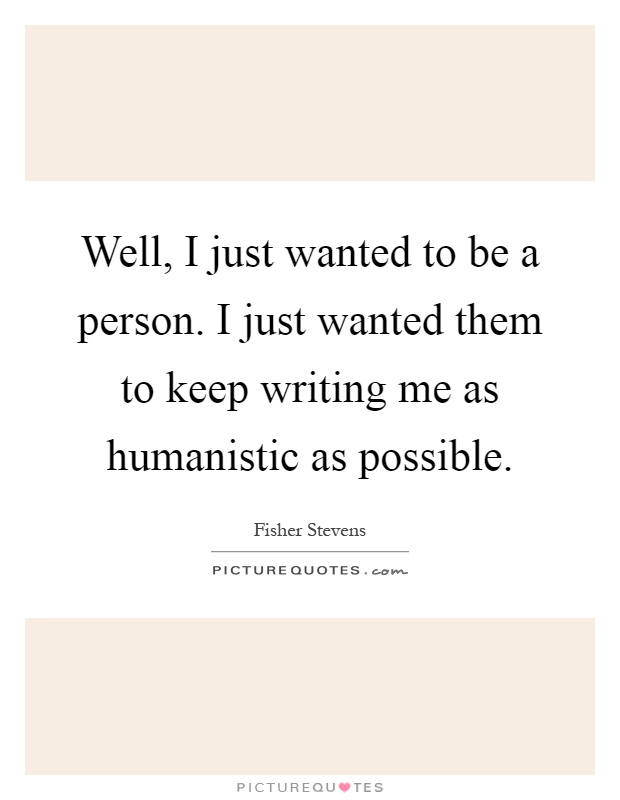 Well, I just wanted to be a person. I just wanted them to keep writing me as humanistic as possible Picture Quote #1