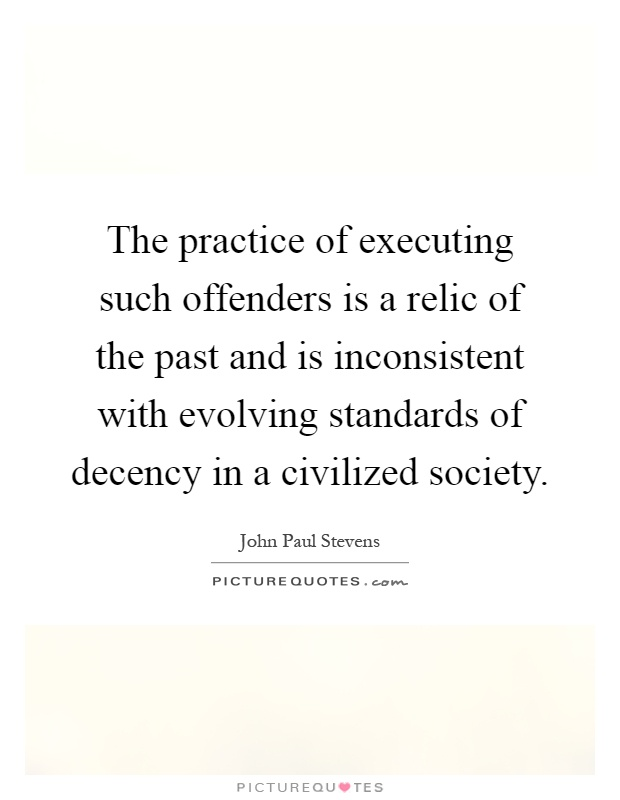 The practice of executing such offenders is a relic of the past and is inconsistent with evolving standards of decency in a civilized society Picture Quote #1