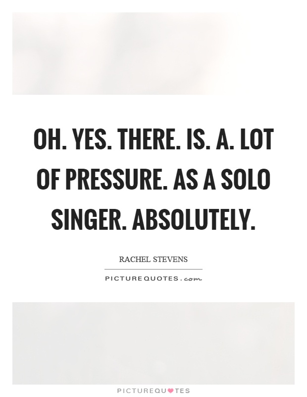Oh. Yes. There. Is. A. Lot of pressure. As a solo singer. Absolutely Picture Quote #1