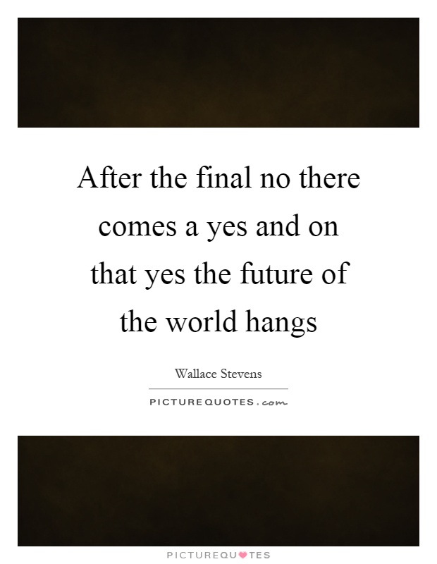 After the final no there comes a yes and on that yes the future of the world hangs Picture Quote #1