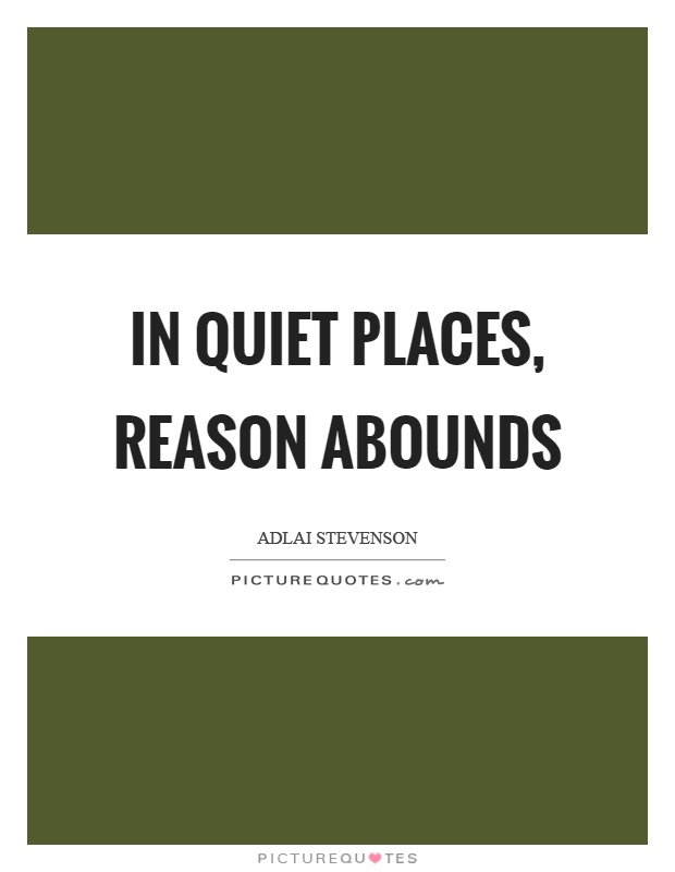 In quiet places, reason abounds Picture Quote #1