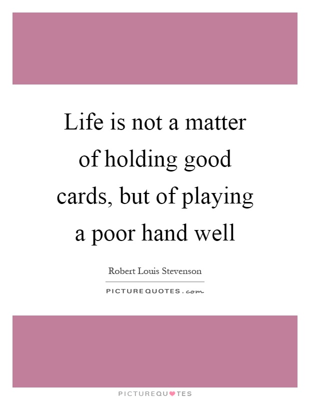 Life is not a matter of holding good cards, but of playing a poor hand well Picture Quote #1