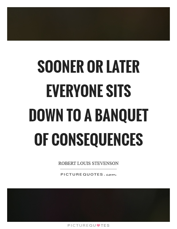 Sooner or later everyone sits down to a banquet of consequences Picture Quote #1