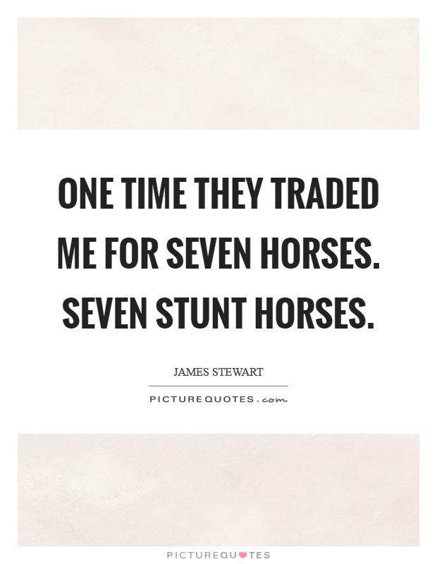 One time they traded me for seven horses. Seven stunt horses Picture Quote #1