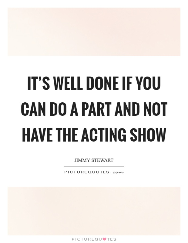 It's well done if you can do a part and not have the acting show Picture Quote #1