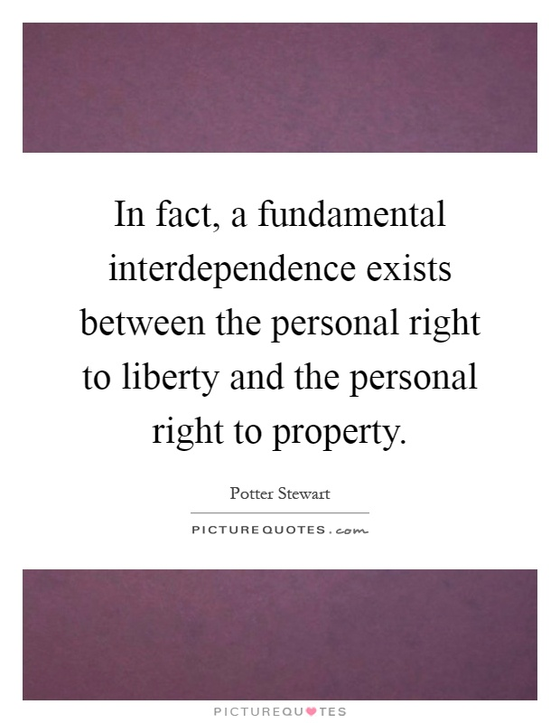 In fact, a fundamental interdependence exists between the personal right to liberty and the personal right to property Picture Quote #1