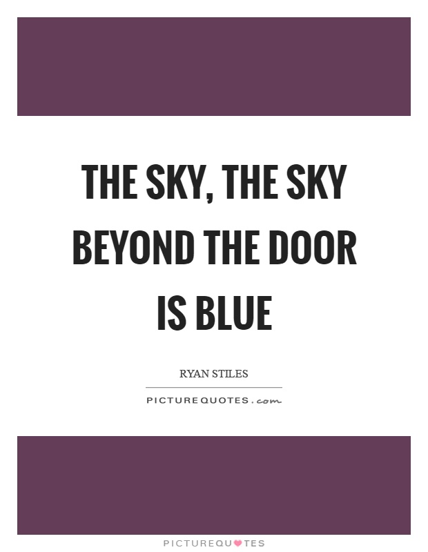 The sky, the sky beyond the door is blue Picture Quote #1