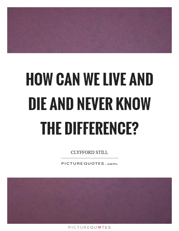 How can we live and die and never know the difference? Picture Quote #1