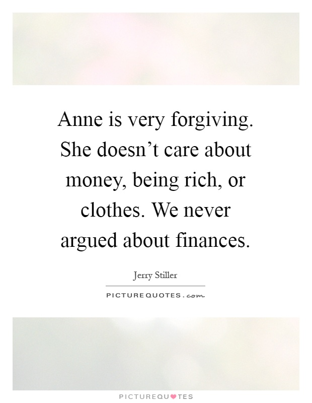 Anne is very forgiving. She doesn't care about money, being rich, or clothes. We never argued about finances Picture Quote #1