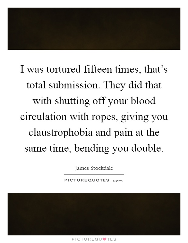 I was tortured fifteen times, that's total submission. They did that with shutting off your blood circulation with ropes, giving you claustrophobia and pain at the same time, bending you double Picture Quote #1