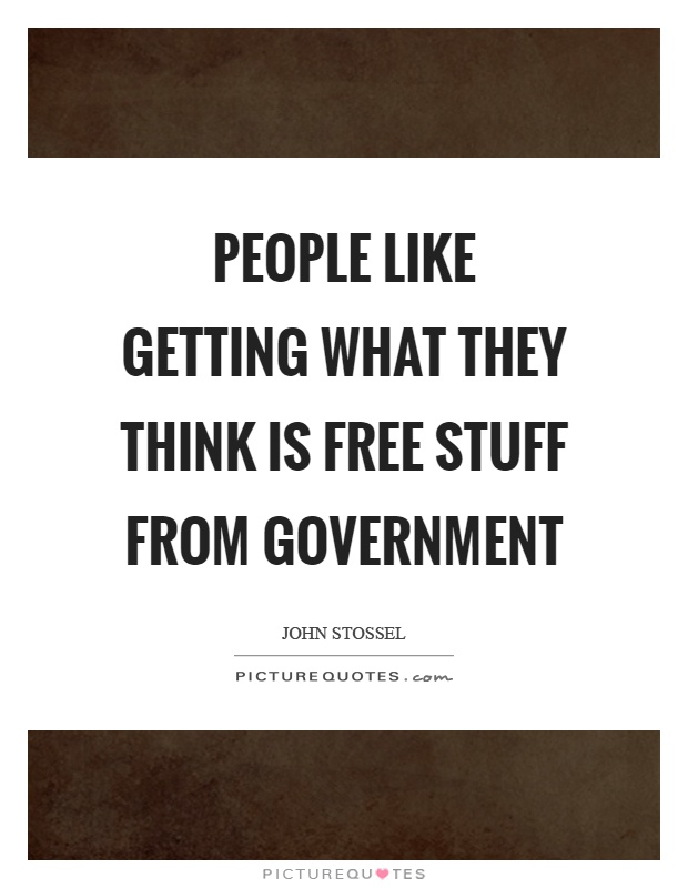 People like getting what they think is free stuff from government Picture Quote #1