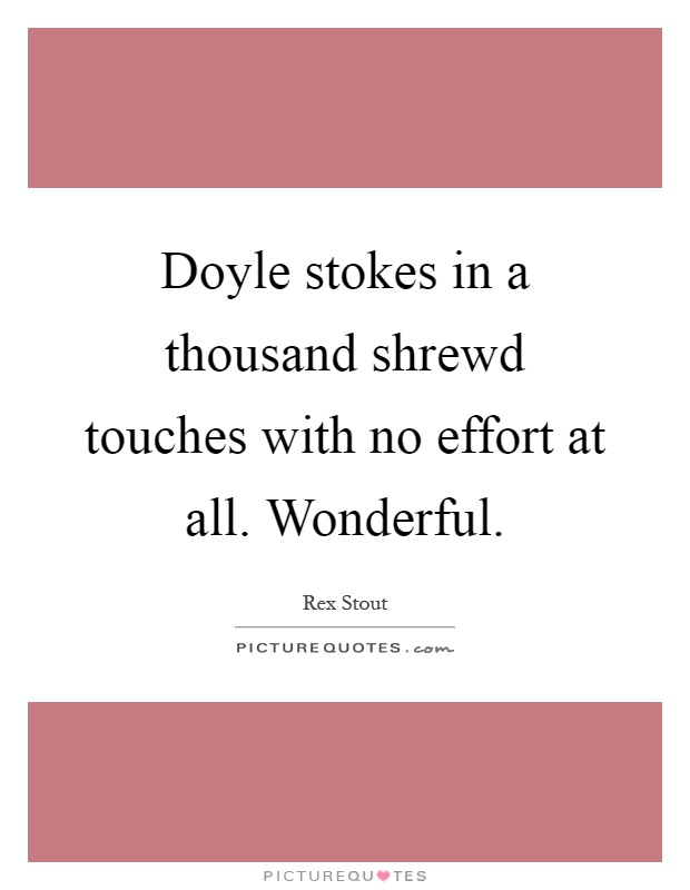 Doyle stokes in a thousand shrewd touches with no effort at all. Wonderful Picture Quote #1