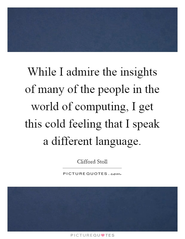 While I admire the insights of many of the people in the world of computing, I get this cold feeling that I speak a different language Picture Quote #1