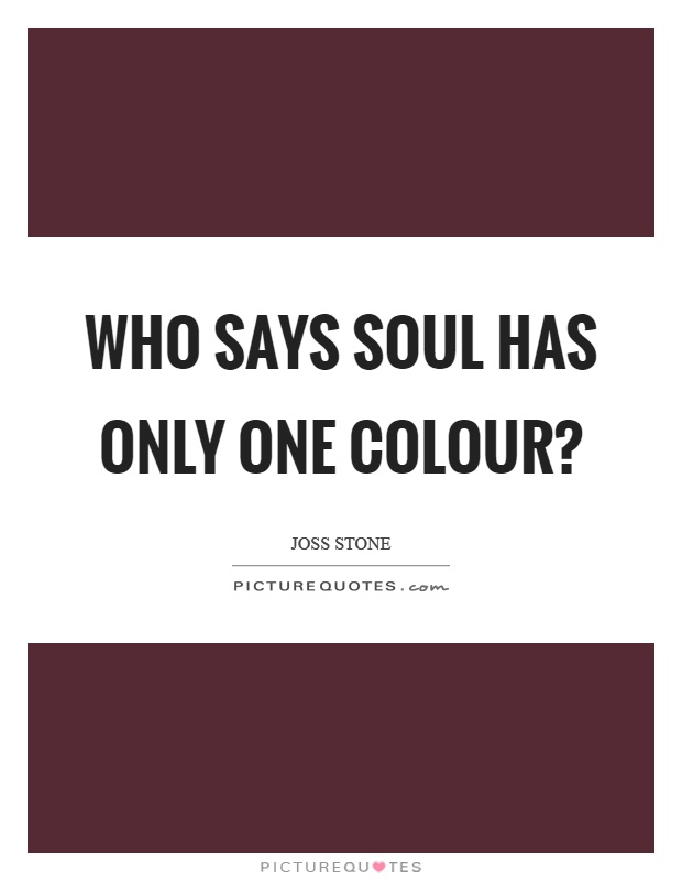 Who says soul has only one colour? Picture Quote #1