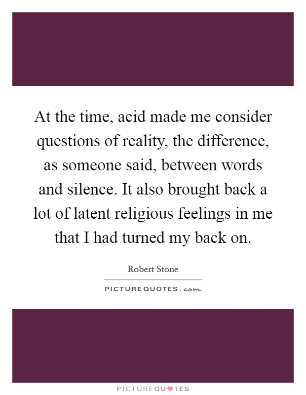 At the time, acid made me consider questions of reality, the difference, as someone said, between words and silence. It also brought back a lot of latent religious feelings in me that I had turned my back on Picture Quote #1