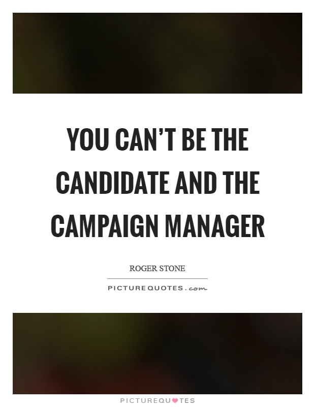 You can't be the candidate and the campaign manager Picture Quote #1