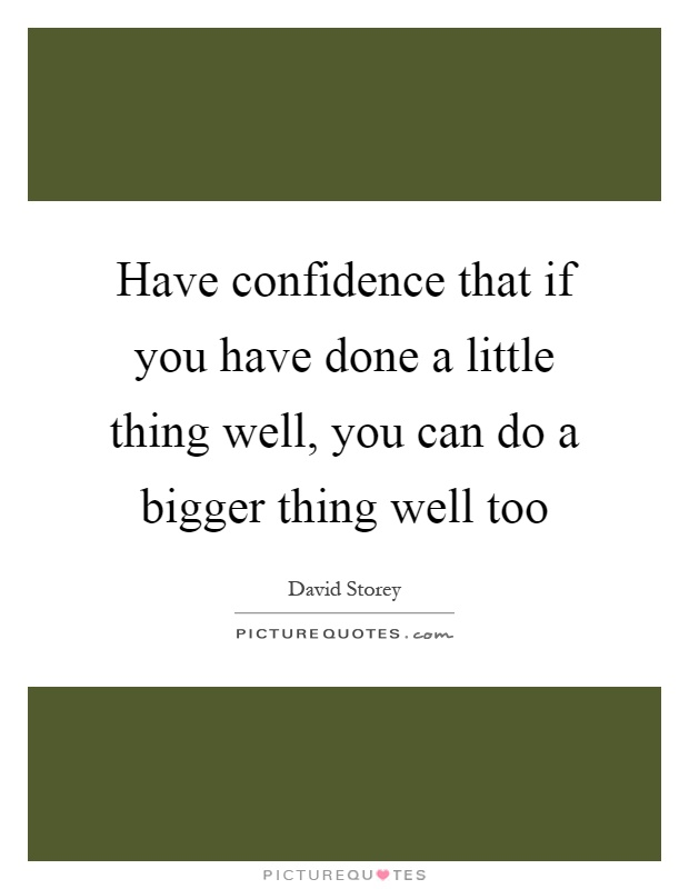 Have confidence that if you have done a little thing well, you can do a bigger thing well too Picture Quote #1