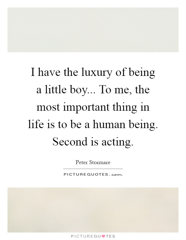 I have the luxury of being a little boy... To me, the most important thing in life is to be a human being. Second is acting Picture Quote #1