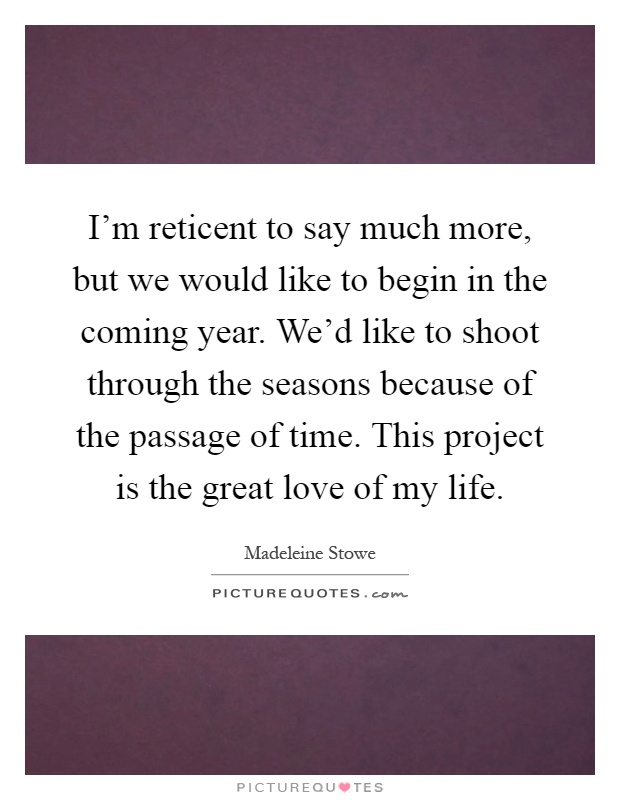 I'm reticent to say much more, but we would like to begin in the coming year. We'd like to shoot through the seasons because of the passage of time. This project is the great love of my life Picture Quote #1