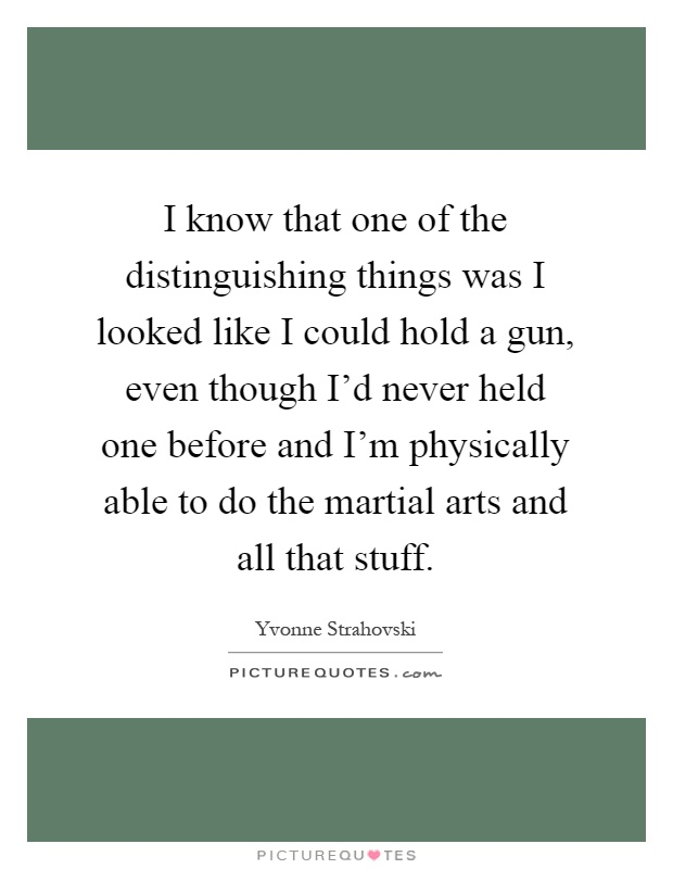 I know that one of the distinguishing things was I looked like I could hold a gun, even though I'd never held one before and I'm physically able to do the martial arts and all that stuff Picture Quote #1