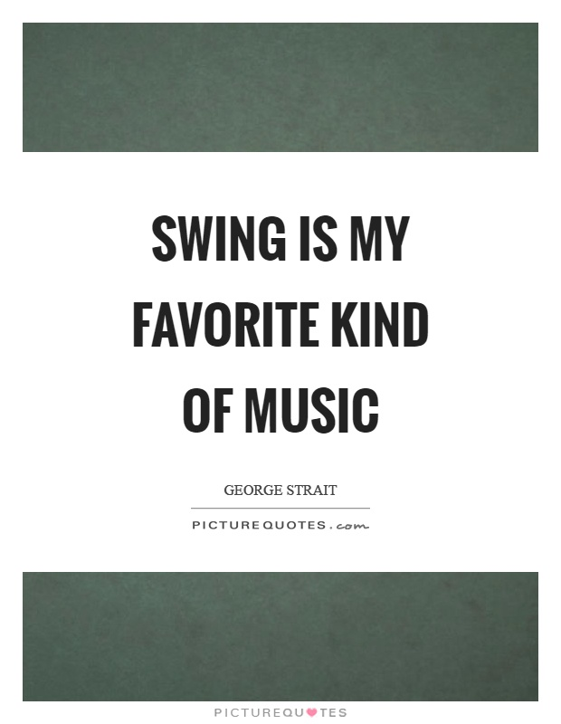 Swing is my favorite kind of music Picture Quote #1