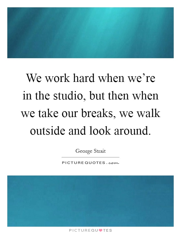 We work hard when we're in the studio, but then when we take our breaks, we walk outside and look around Picture Quote #1